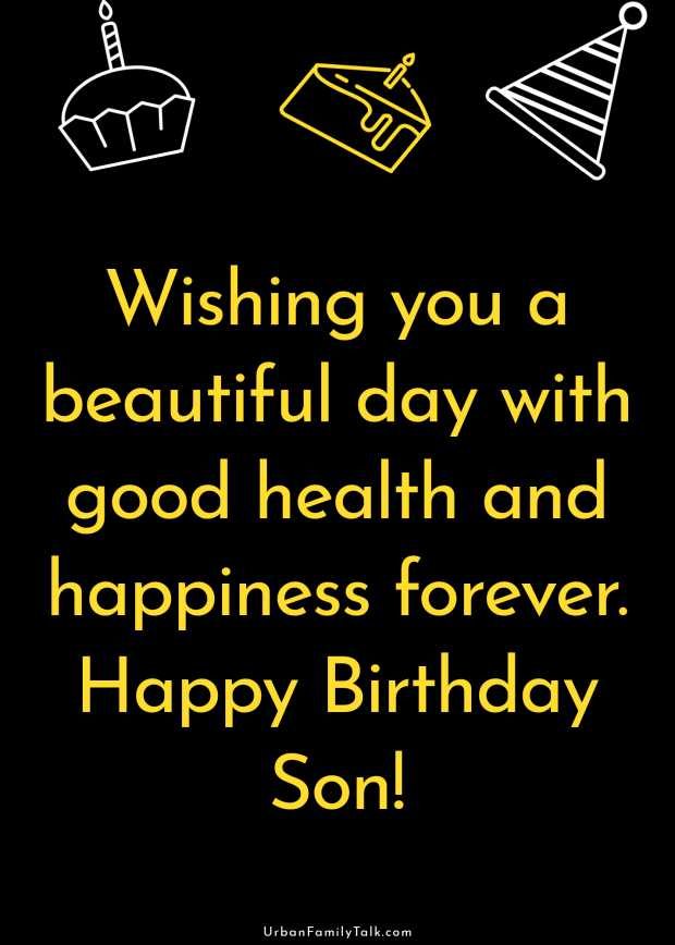 Wishing you a beautiful day with good health and happiness forever. Happy Birthday Son!
