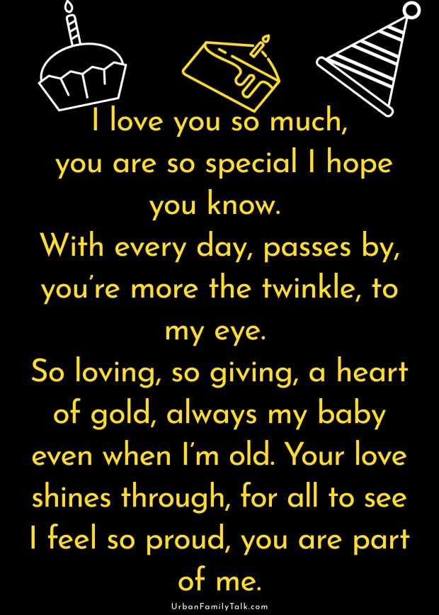 I love you so much, you are so special I hope you know. With every day, passes by, you're more the twinkle, to my eye. So loving, so giving, a heart of gold, always my baby even when I'm old. Your love shines through, for all to see I feel so proud, you are part of me.