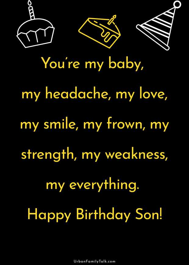 You're my baby, my headache, my love, my smile, my frown, my strength, my weakness, my everything. Happy Birthday Son!