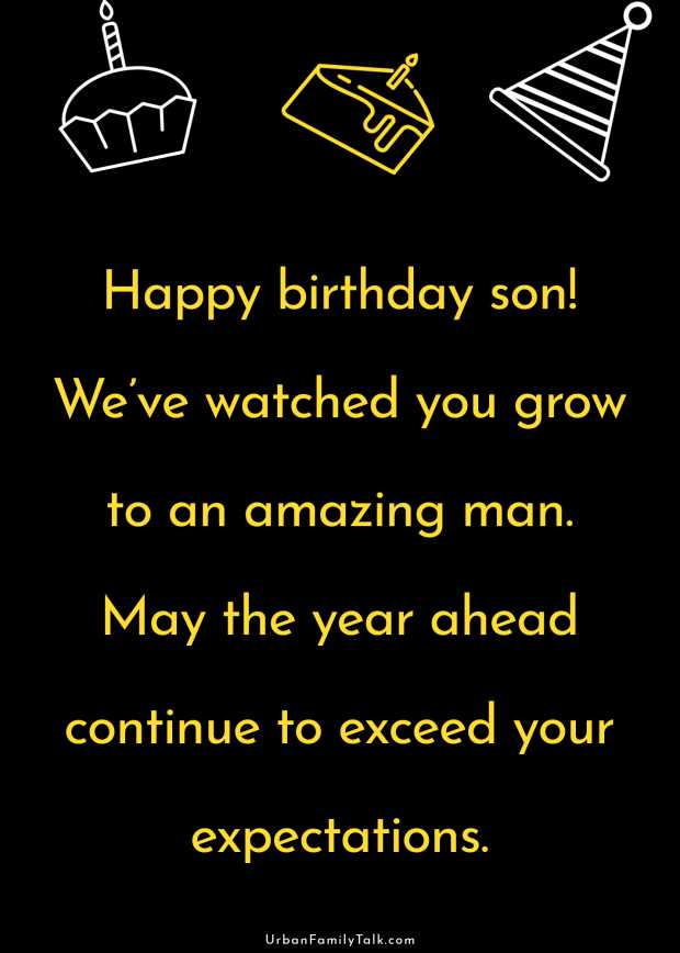 Happy birthday son! We've watched you grow to an amazing man. May the year ahead continue to exceed your expectations.