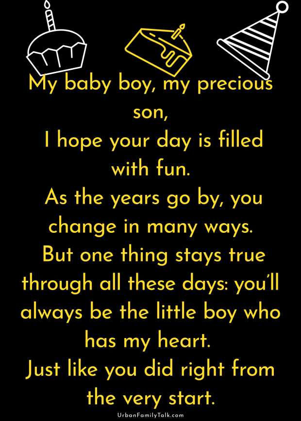 My baby boy, my precious son, I hope your day is filled with fun. As the years go by, you change in many ways. But one thing stays true through all these days: you'll always be the little boy who has my heart. Just like you did right from the very start.