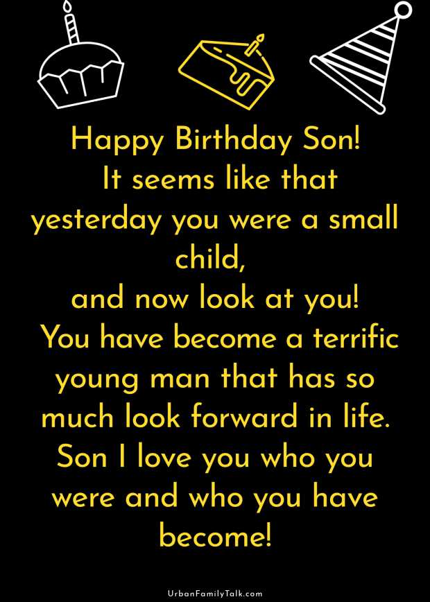 Happy Birthday Son! It seems like that yesterday you were a small child, and now look at you! You have become a terrific young man that has so much look forward in life. Son I love you who you were and who you have become!