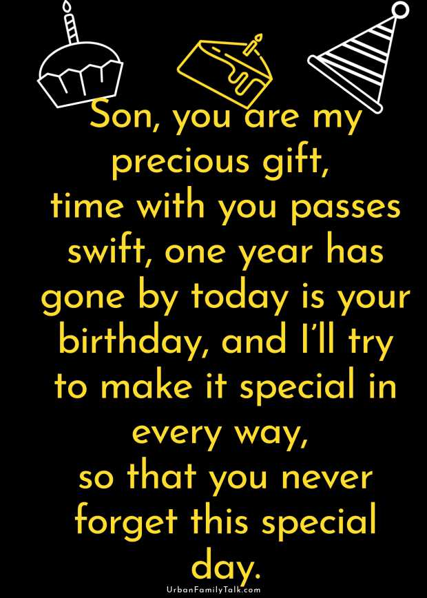 Son, you are my precious gift, time with you passes swift, one year has gone by today is your birthday, and I'll try to make it special in every way, so that you never forget this special day.