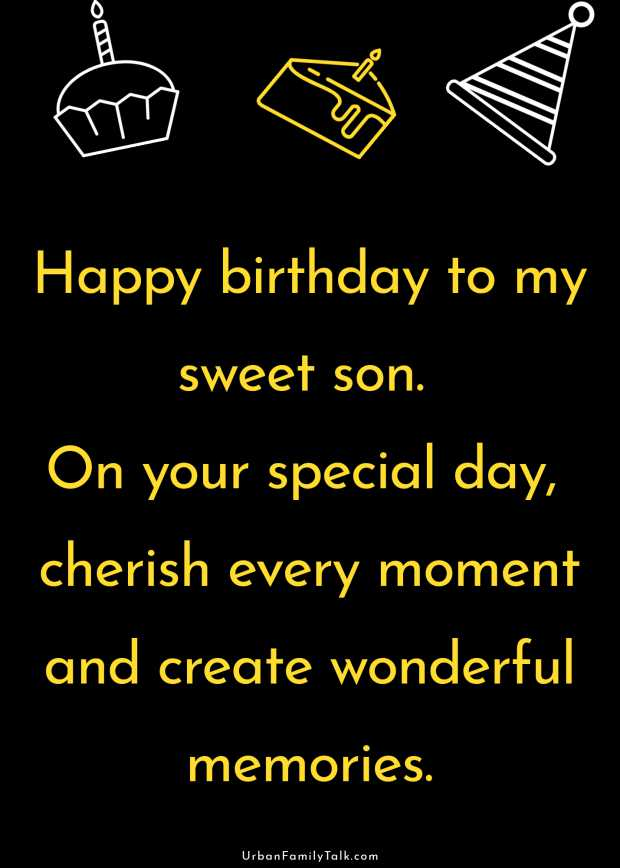 Happy birthday to my sweet son. On your special day, cherish every moment and create wonderful memories.