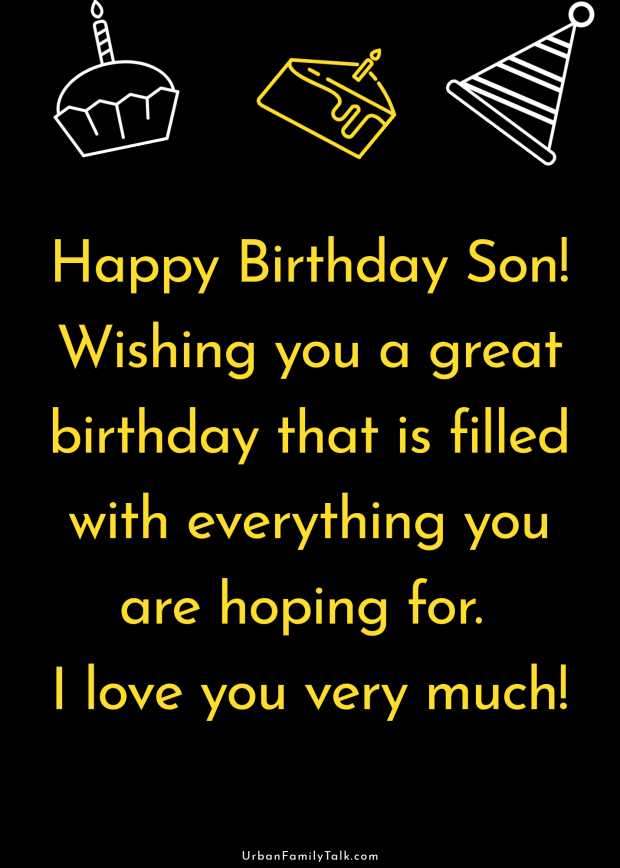 Happy Birthday Son! Wishing you a great birthday that is filled with everything you are hoping for. I love you very much!