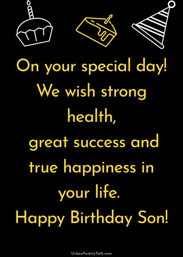 On your special day! We wish strong health, great success and true happiness in your life. Happy Birthday Son!