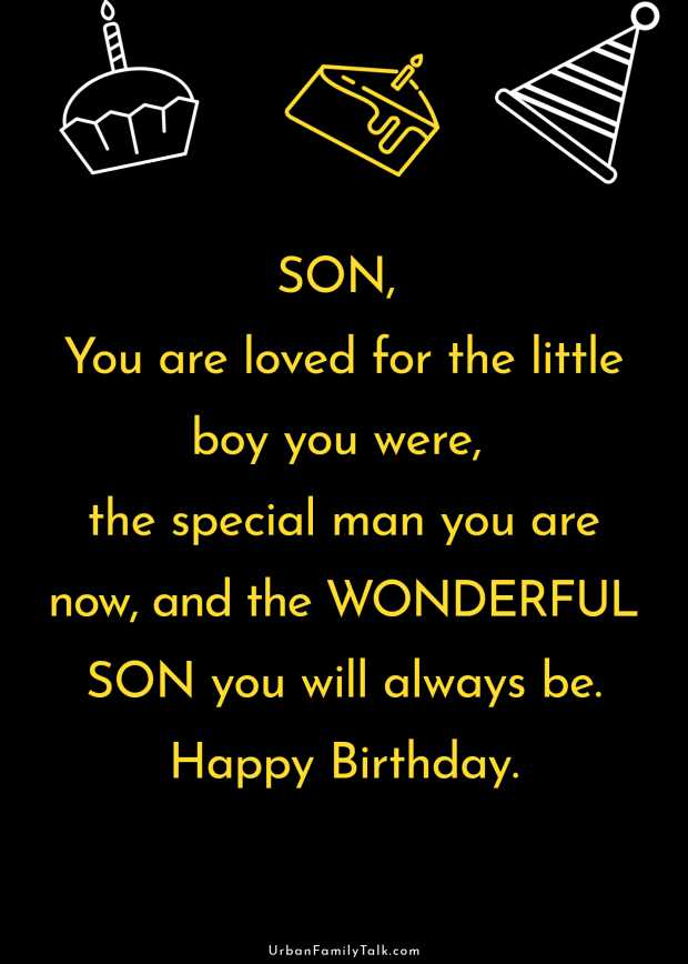 SON, You are loved for the little boy you were, the special man you are now, and the WONDERFUL SON you will always be. Happy Birthday.