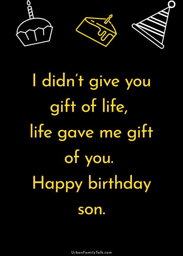 I didn't give you gift of life, life gave me gift of you. Happy birthday son.
