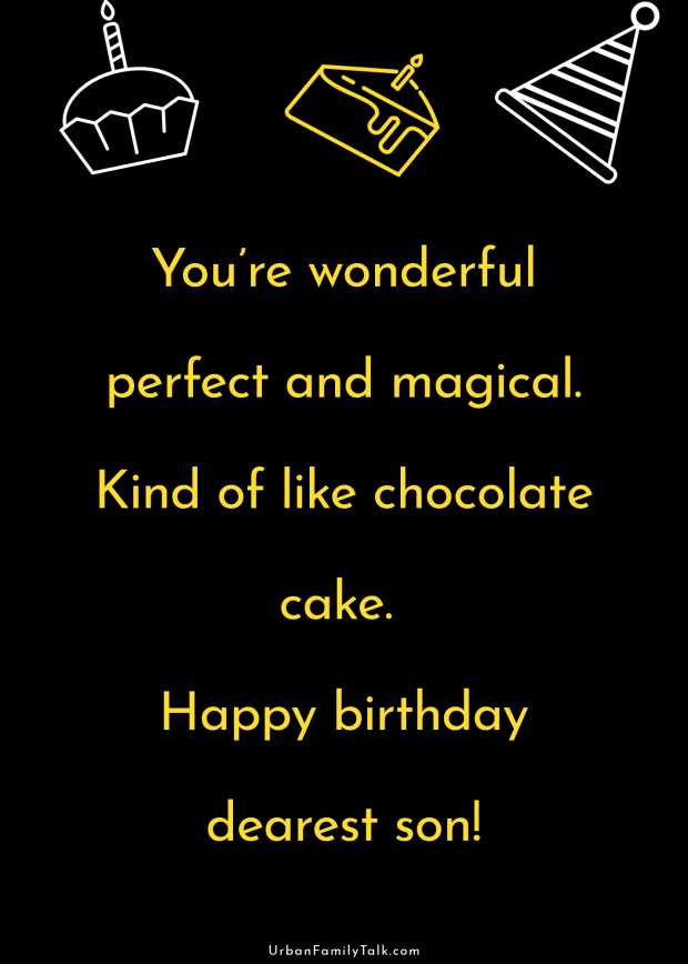 You're wonderful perfect and magical. Kind of like chocolate cake. Happy birthday dearest son!