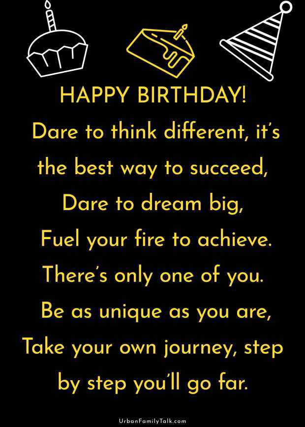 HAPPY BIRTHDAY! Dare to think different, it's the best way to succeed, Dare to dream big, Fuel your fire to achieve. There's only one of you. Be as unique as you are, Take your own journey, step by step you'll go far.