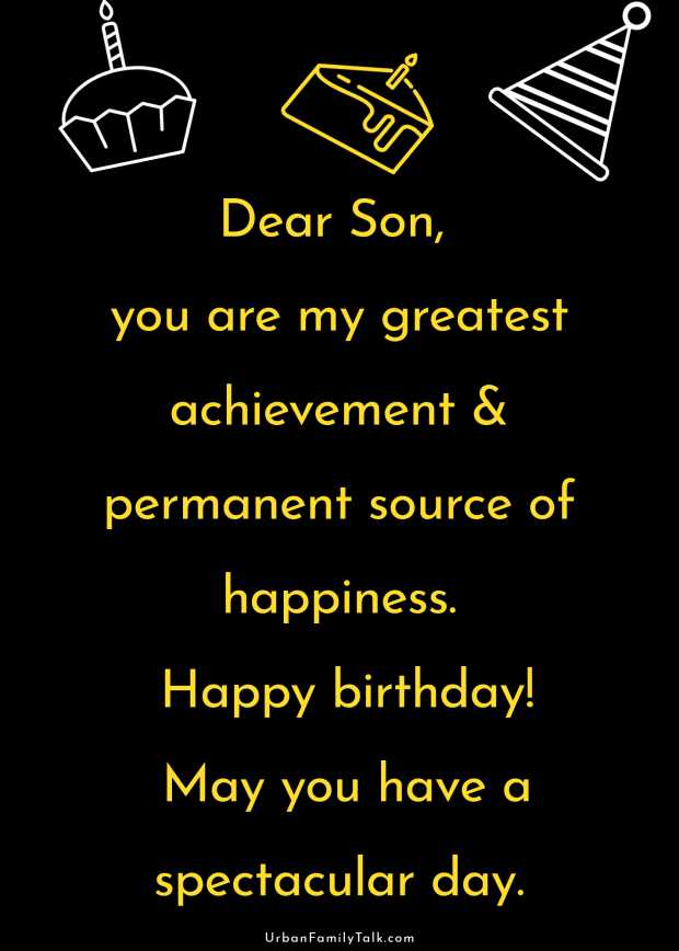 Dear Son, you are my greatest achievement & permanent source of happiness. Happy birthday! May you have a spectacular day.