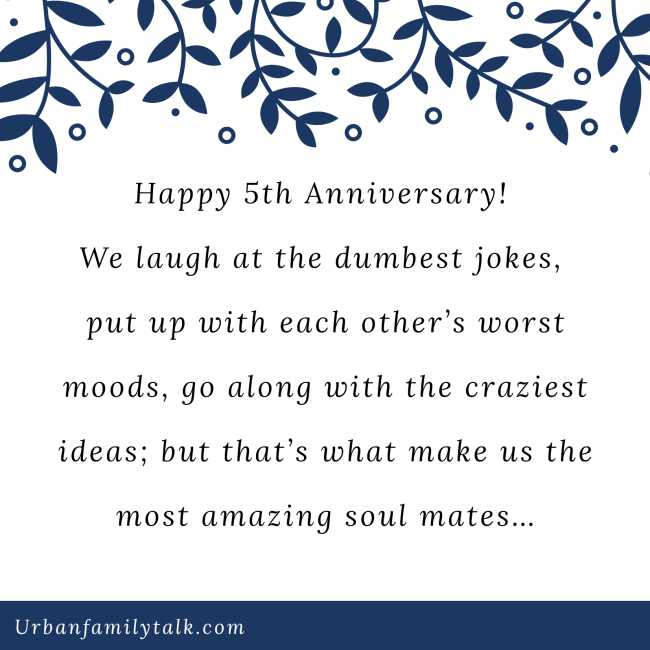 Happy 5th Anniversary! We laugh at the dumbest jokes, put up with each other's worst moods, go along with the craziest ideas; but that's what make us the most amazing soul mates…