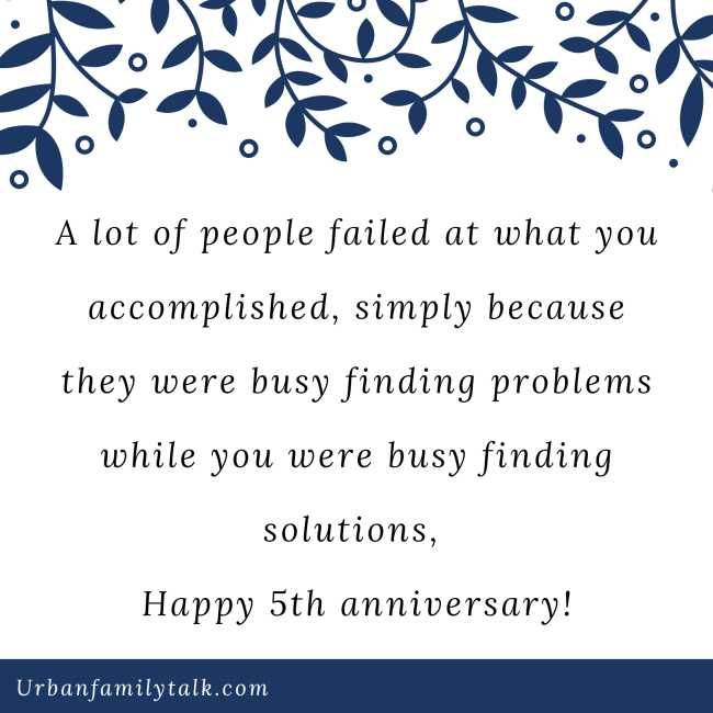 A lot of people failed at what you accomplished, simply because they were busy finding problems while you were busy finding solutions, Happy 5th anniversary!