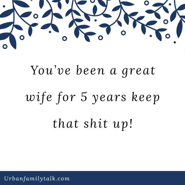 You've been a great wife for 5 years keep that shit up!