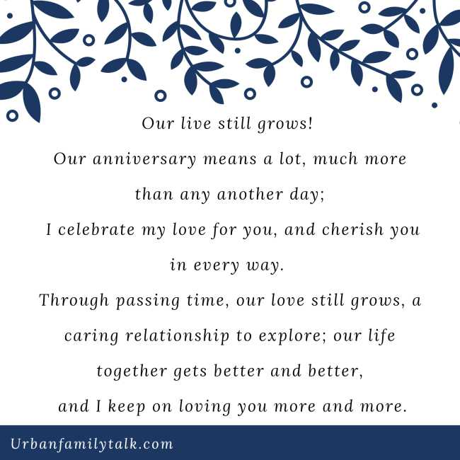 Our live still grows! Our anniversary means a lot, much more than any another day; I celebrate my love for you, and cherish you in every way. Through passing time, our love still grows, a caring relationship to explore; our life together gets better and better, and I keep on loving you more and more.