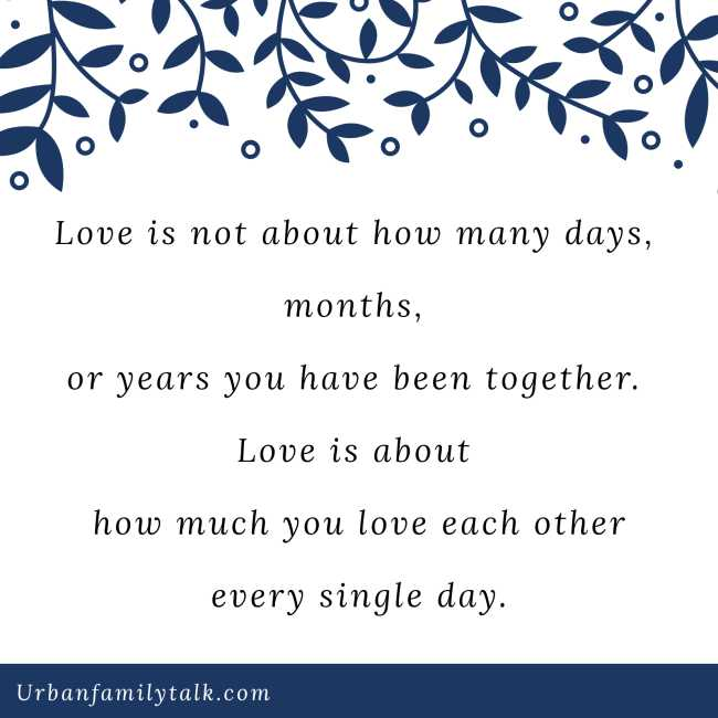 Love is not about how many days, months, or years you have been together. Love is about how much you love each other every single day.
