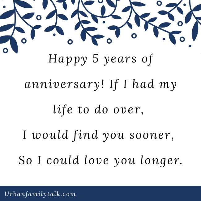 Happy 5 years of anniversary! If I had my life to do over, I would find you sooner, So I could love you longer.