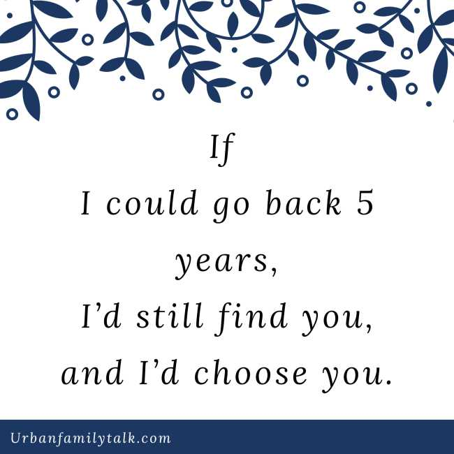 If I could go back 5 years, I'd still find you, and I'd choose you.