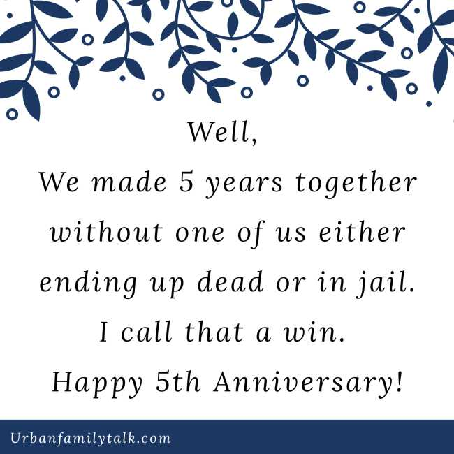 Well, We made 5 years together without one of us either ending up dead or in jail. I call that a win. Happy 5th Anniversary!