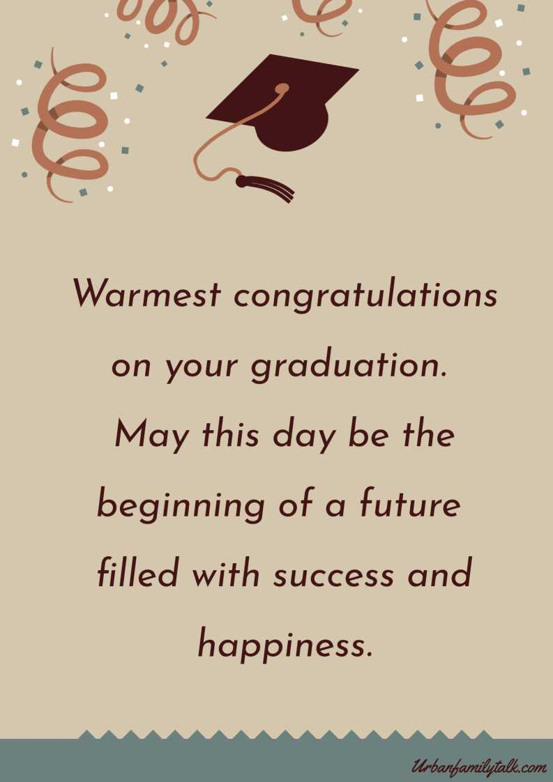 Warmest congratulations on your graduation. May this day be the beginning of a future filled with success and happiness.