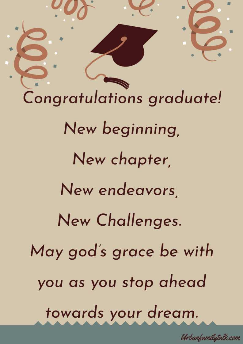 Congratulations graduate! New beginning, New chapter, New endeavors, New Challenges. May god's grace be with you as you stop ahead towards your dream.