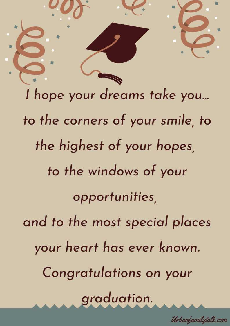I hope your dreams take you… to the corners of your smile, to the highest of your hopes, to the windows of your opportunities, and to the most special places your heart has ever known. Congratulations on your graduation.