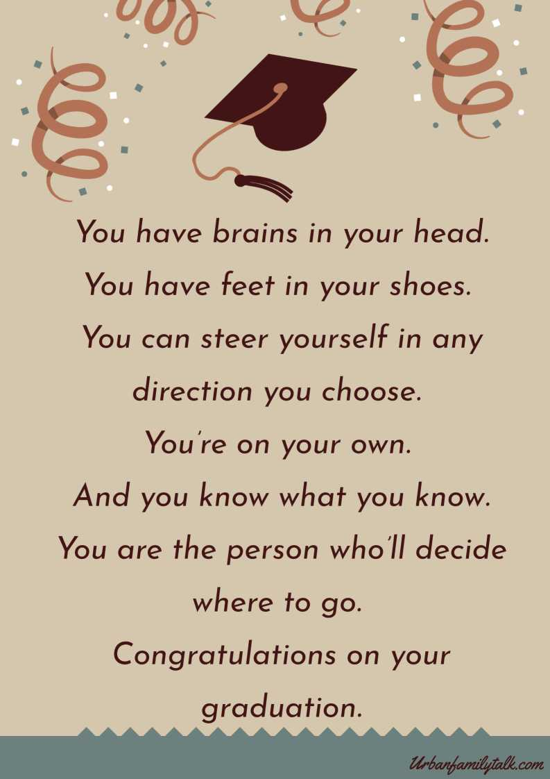 You have brains in your head. You have feet in your shoes. You can steer yourself in any direction you choose. You're on your own. And you know what you know. You are the person who'll decide where to go. Congratulations on your graduation.