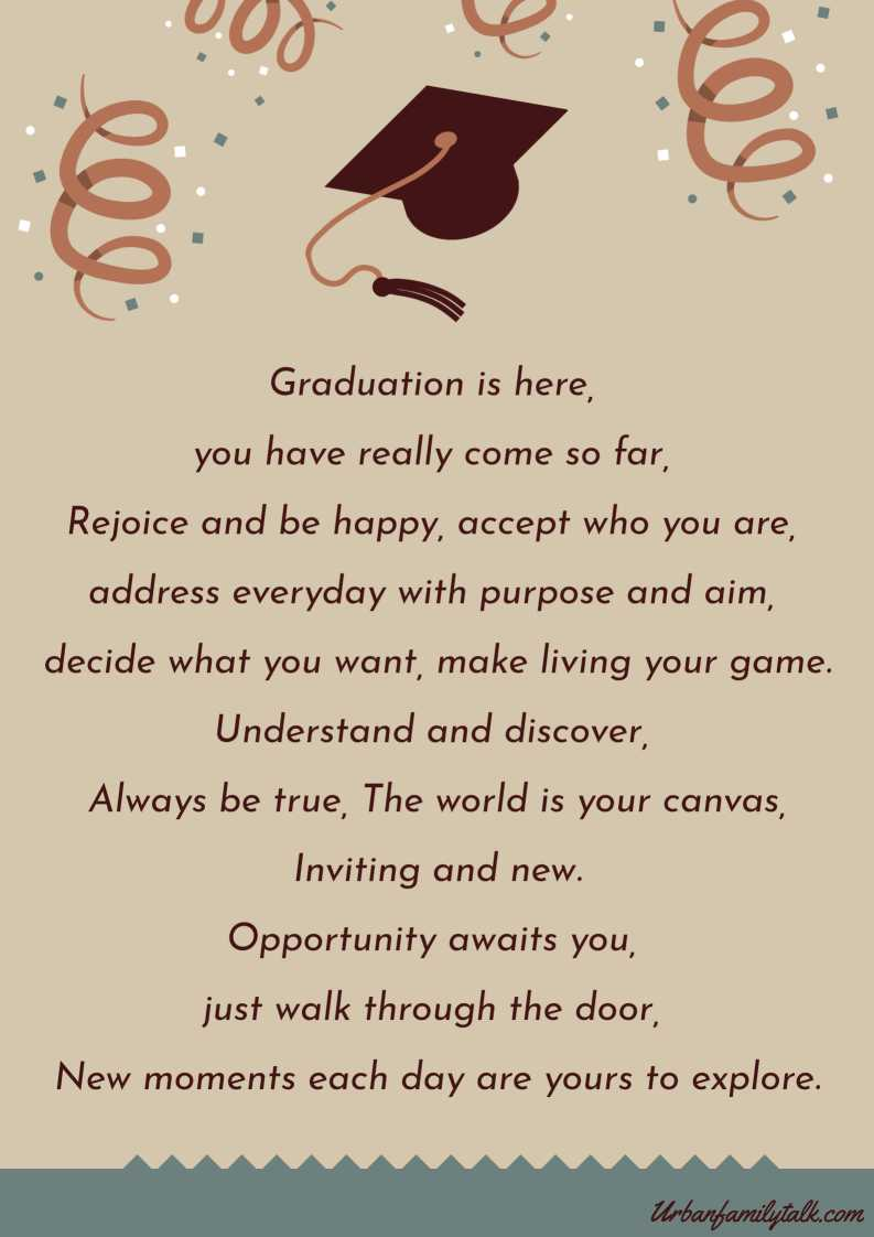 Graduation is here, you have really come so far, Rejoice and be happy, accept who you are, address everyday with purpose and aim, decide what you want, make living your game. Understand and discover, Always be true, The world is your canvas, Inviting and new. Opportunity awaits you, just walk through the door, New moments each day are yours to explore.