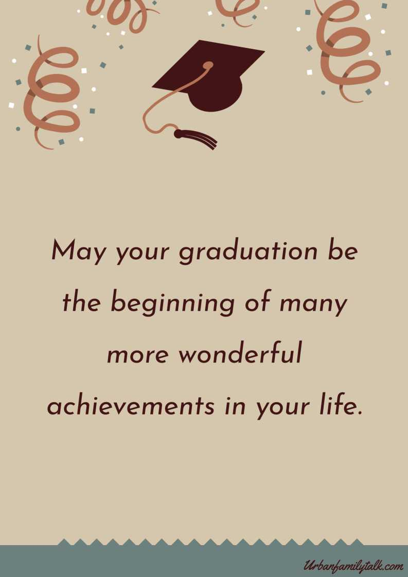 May your graduation be the beginning of many more wonderful achievements in your life. Congratulations!
