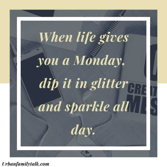 When life gives you a Monday, dip it in glitter and sparkle all day.