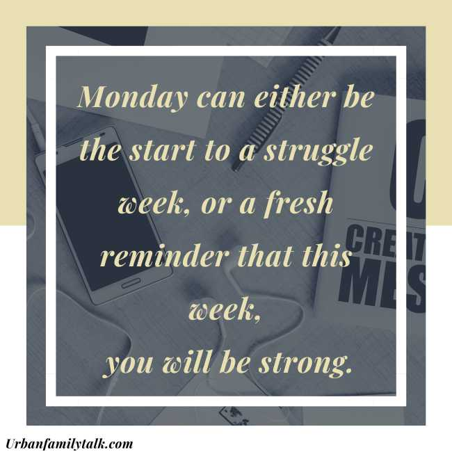 Monday can either be the start to a struggle week, or a fresh reminder that this week, you will be strong.
