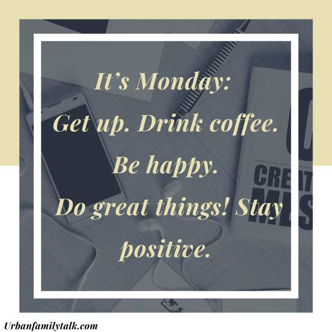 It's Monday: Get up. Drink coffee. Be happy. Do great things! Stay positive.