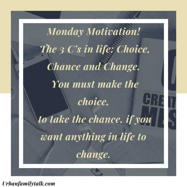 Monday Motivation! The 3 C's in life: Choice, Chance and Change. You must make the choice, to take the chance, if you want anything in life to change.