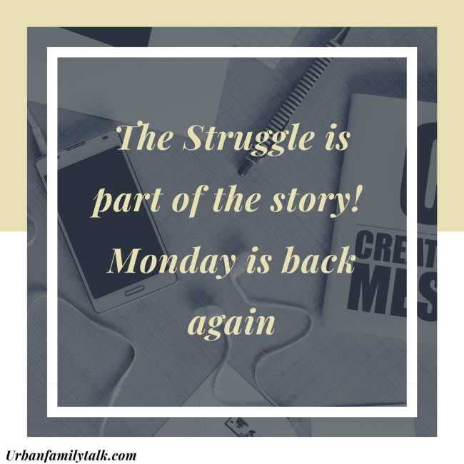 The Struggle is part of the story! Monday is back again.