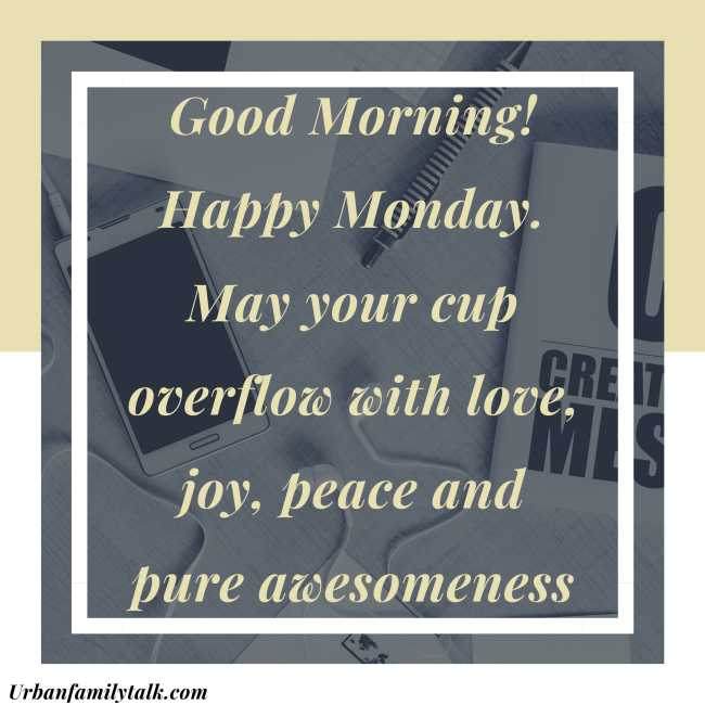 Good Morning! Happy Monday. May your cup overflow with love, joy, peace and pure awesomeness.