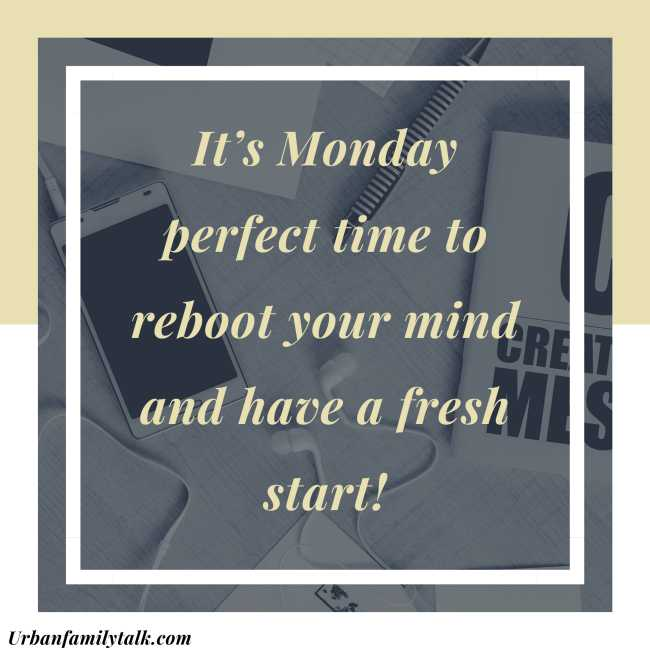 It's Monday perfect time to reboot your mind and have a fresh start!