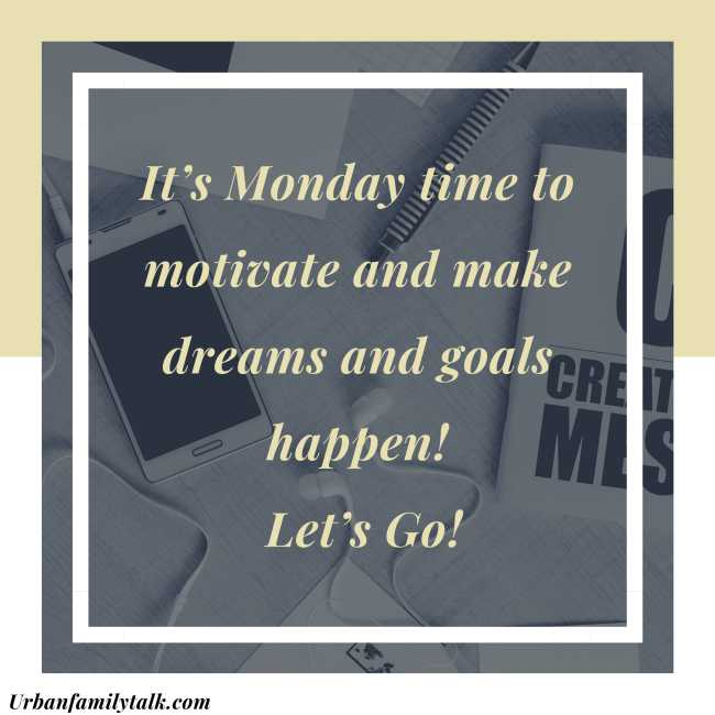 It's Monday time to motivate and make dreams and goals happen! Let's Go!