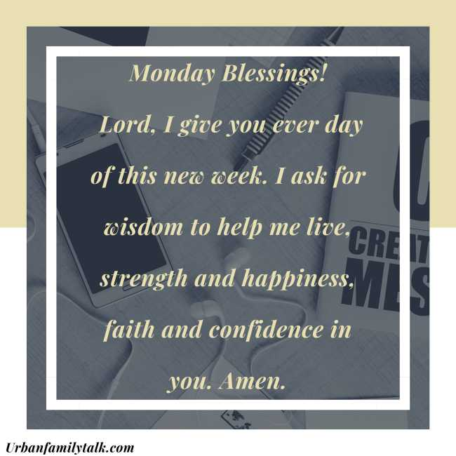Monday Blessings! Lord, I give you ever day of this new week. I ask for wisdom to help me live, strength and happiness, faith and confidence in you. Amen.