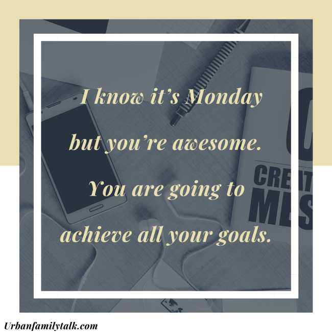 I know it's Monday but you're awesome. You are going to achieve all your goals.