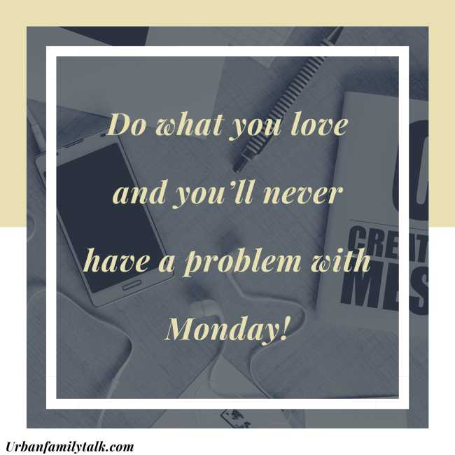 Do what you love and you'll never have a problem with Monday!