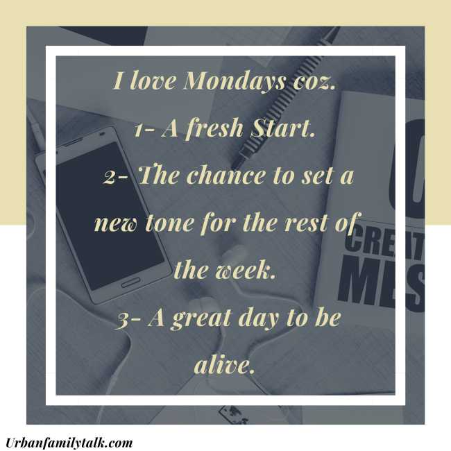 I love Mondays coz. 1- A fresh Start. 2- The chance to set a new tone for the rest of the week. 3- A great day to be alive.