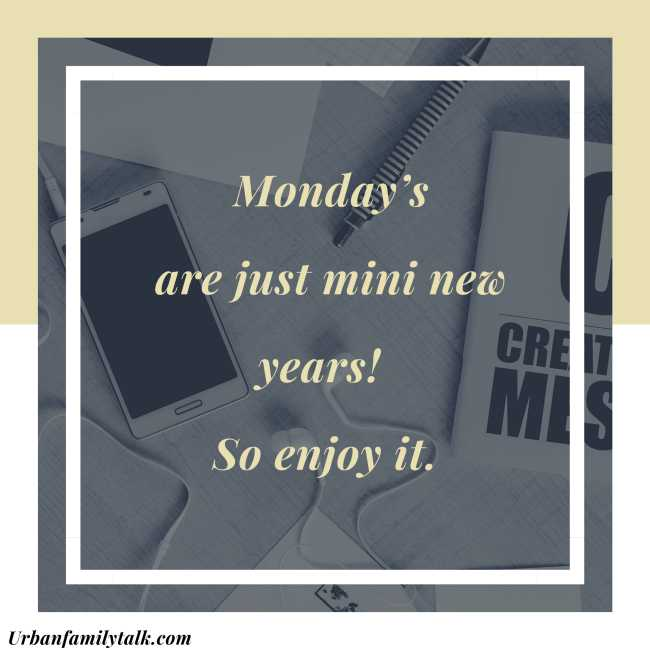 Monday's are just mini new years! So enjoy it.