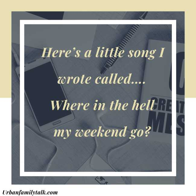 Here's a little song I wrote called…. Where in the hell my weekend go?