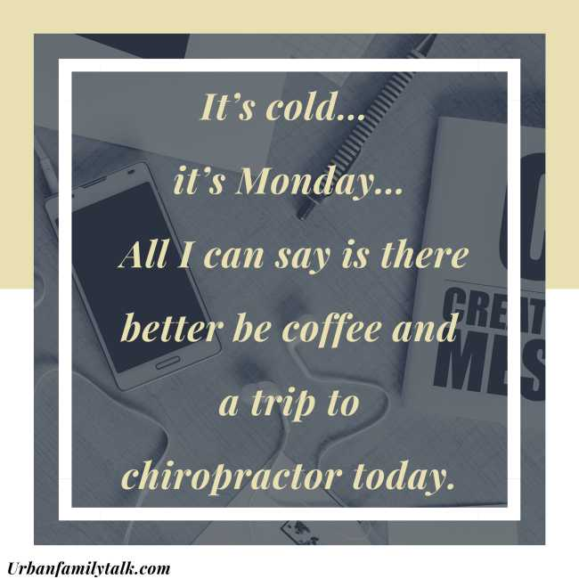 It's cold… it's Monday… All I can say is there better be coffee and a trip to the chiropractor today.