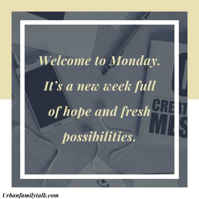 Welcome to Monday. It's a new week full of hope and fresh possibilities.