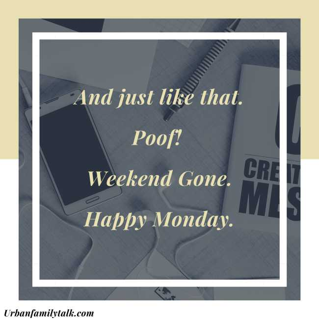 And just like that. Poof! Weekend Gone. Happy Monday.