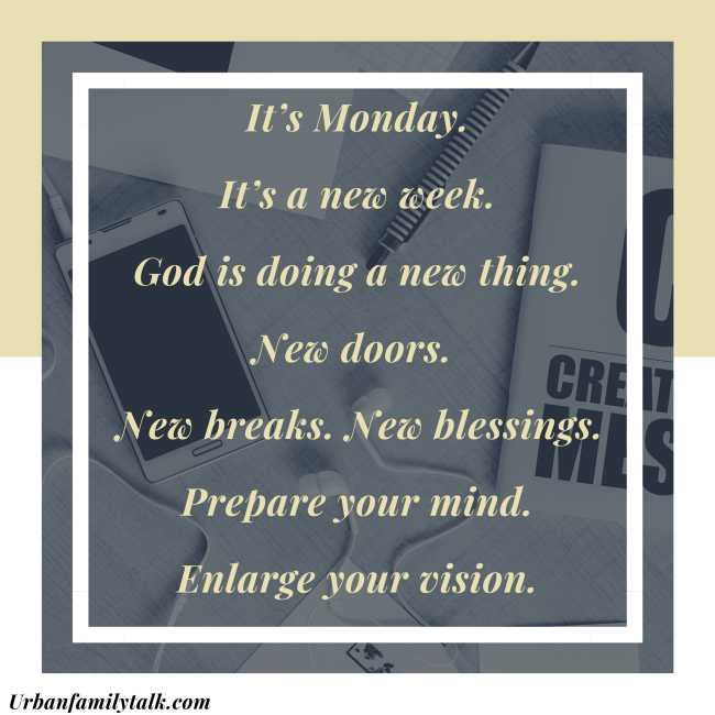 It's Monday. It's a new week. God is doing a new thing. New doors. New breaks. New blessings. Prepare your mind. Enlarge your vision.