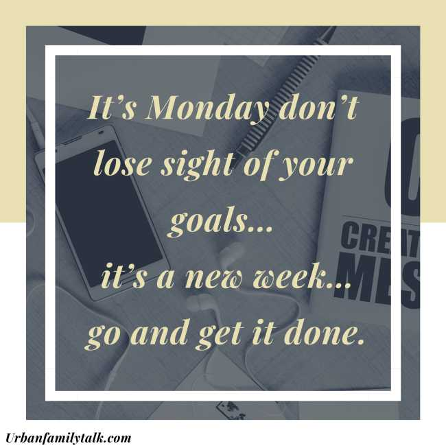 It's Monday don't lose sight of your goals… it's a new week… go and get it done.
