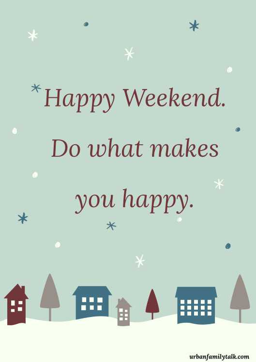 Happy Weekend. Do what makes you happy.