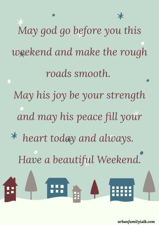 May god go before you this weekend and make the rough roads smooth. May his joy be your strength and may his peace fill your heart today and always. Have a beautiful Weekend.